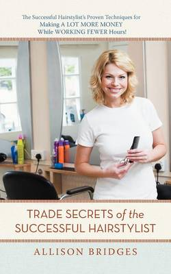 Trade Secrets of the Successful Hairstylist: The Successful Hairstylist's Proven Techniques for Making a Lot More Money While Working Fewer Hours (Paperback)