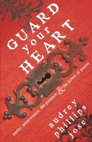 Guard Your Heart: Purity, Perseverance, His Presence, & the Power of Prayer (Paperback)