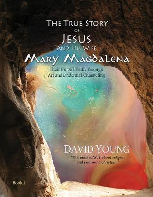 The True Story of Jesus and his Wife Mary Magdalena: Their Untold Truth Through Art and Evidential Channeling - The True Story of Jesus and his Wife Mary Magdalena (Hardback)