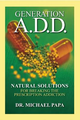 Generation A.D.D.: Natural Solutions for Breaking the Prescription Addictions (Hardback)