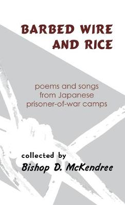 Barbed Wire and Rice: Poems and Songs from Japanese Prisoner-of-War Camps (Hardback)