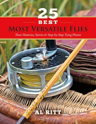 25 Most Versatile Flies: Their Histories, Stories & Step-by-Step Tying Photos (Paperback)