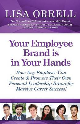 Your Employee Brand Is in Your Hands: How Any Employee Can Create & Promote Their Own Personal Leadership Brand for Massive Career Success! (Paperback)
