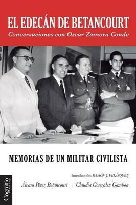 El Edecan de Betancourt: Memorias de Un Militar Civilista - Conversaciones Con Oscar Zamora Conde (Paperback)