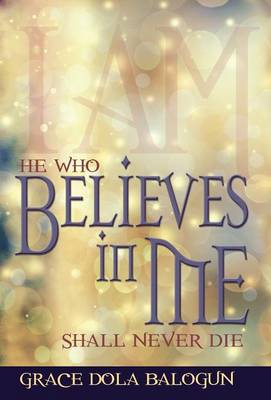 He Who Believes in Me Shall Never Die (Hardback)