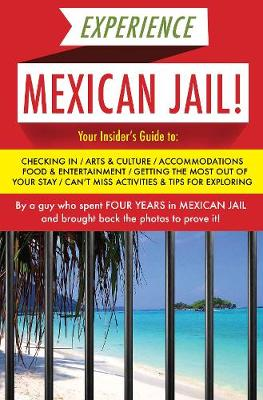 Experience Mexican Jail!: Based on the Actual Cell-phone Diaries of a Dude Who Spent Four Years in Jail in Cancun! (Paperback)