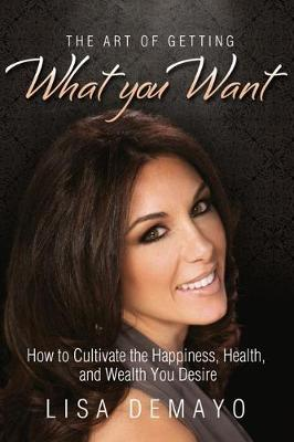 The Art of Getting What You Want: How to Cultivate the Happiness, Health, and Wealth You Desire (Paperback)