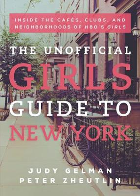 The Unofficial Girls Guide to New York: Inside the Cafes, Clubs, and Neighborhoods of HBO's Girls (Paperback)