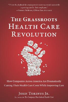The Grassroots Health Care Revolution: How Companies Across America Are Dramatically Cutting Their Health Care Costs While Improving Care (Hardback)