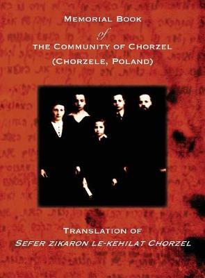 Memorial Book of the Community of Chorzel (Chorzele, Poland): Translation of Sefer zikaron le-kehilat Chorzel (Hardback)