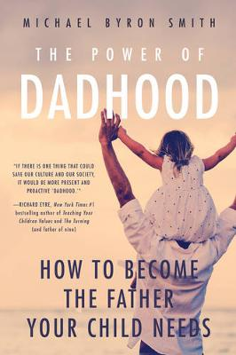 The Power of Dadhood: How to Become the Father Your Child Needs (Paperback)
