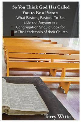 So You Think God Has Called You to Be a Pastor: What Pastors, Pastors -To-Be, Elders or Anyone in a Congregation Should Look for in the Leadership of Their Church (Paperback)