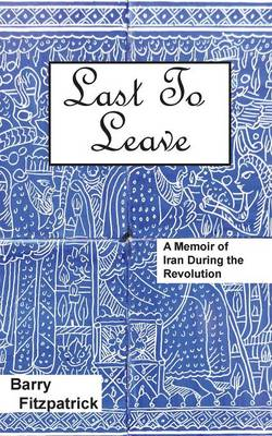 Last to Leave: A Memoir of Iran During the Revolution (Paperback)