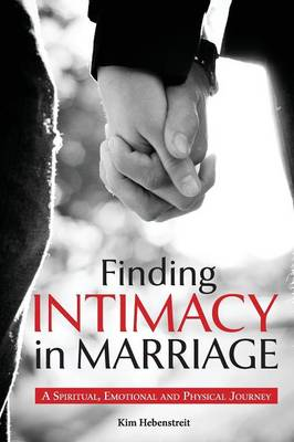 Finding Intimacy in Marriage: A Spiritual, Emotional and Physical Journey (Paperback)
