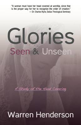 Glories Seen & Unseen: A Study of the Head Covering (Paperback)