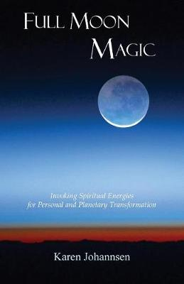 Full Moon Magic: Invoking Spiritual Energies for Personal and Planetary Transformation (Paperback)