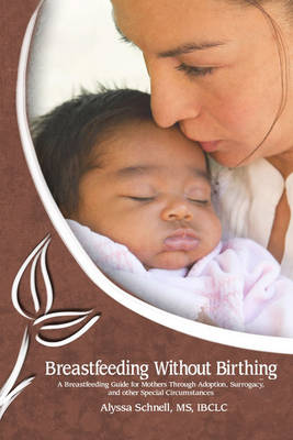 Breastfeeding Without Birthing: A Breastfeeding Guide for Mothers through Adoption, Surrogacy, and Other Special Circumstances (Paperback)