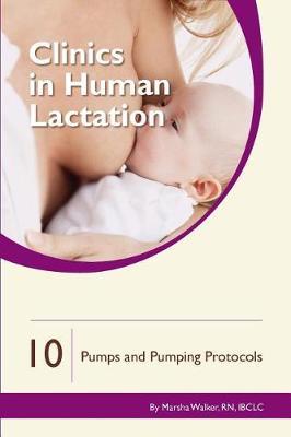 Clinics in Human Lactation 10: Breast Pumps & Pumping Protocols - Clinics in Human Lactation (Paperback)