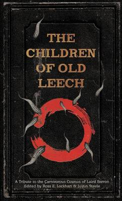 The Children of Old Leech: A Tribute to the Carnivorous Cosmos of Laird Barron (Hardback)