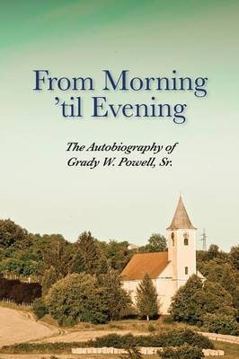From Morning 'til Evening: The Autobiography of Grady W. Powell, Sr. (Paperback)