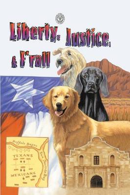 Liberty, Justice & F'Rall: The Dog Heroes of the Texas Republic (Paperback)