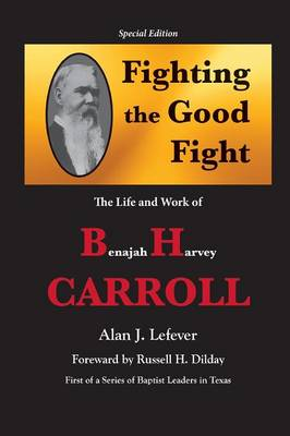 Fighting the Good Fight The Life and Work of B.H. Carroll (Paperback)