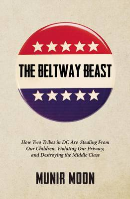 The Beltway Beast: How Two Tribes in D.C. Are Stealing from Our Children, Violating Our Privacy, and Destroying the Middle Class (Paperback)