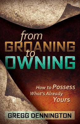 From Groaning to Owning: How to Possess What's Already Yours (Paperback)