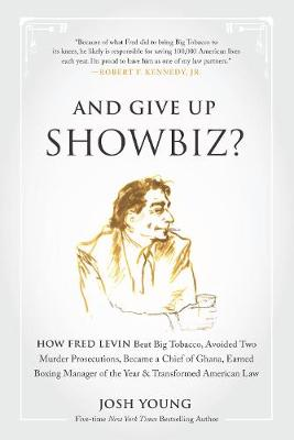 And Give Up Showbiz?: How Fred Levin Beat Big Tobacco, Avoided Two Murder Prosecutions, Became a Chief of Ghana, Earned Boxing Manager of the Year, and Transformed American Law (Hardback)