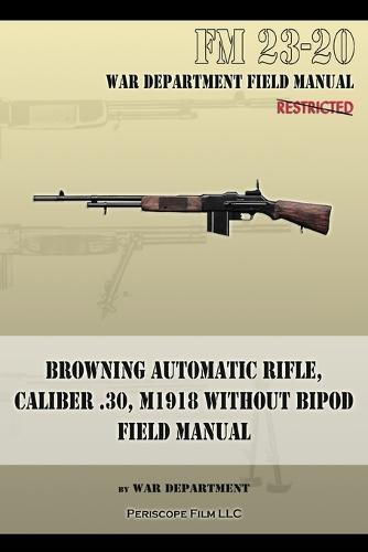 Browning Automatic Rifle, Caliber .30, M1918 Without Bipod: FM 23-20 (Paperback)