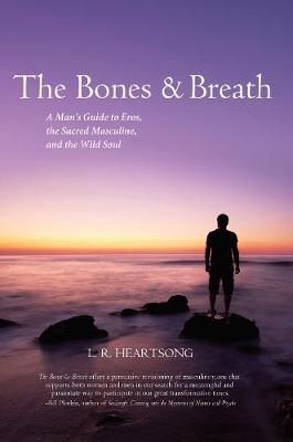 The Bones and Breath: A Man's Guide to Eros, the Sacred Masculine, and the Wild Soul (Paperback)