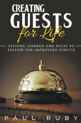 Creating Guests for Life: Lessons Learned and Rules to Follow for Improving Service (Paperback)