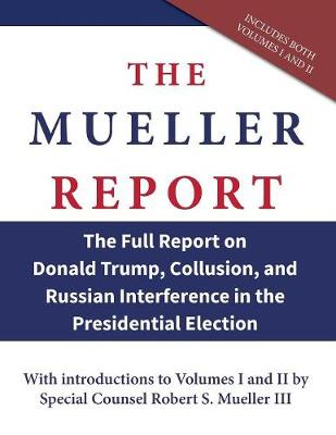 The Mueller Report: The Full Report on Donald Trump, Collusion, and Russian Interference in the Presidential Election (Paperback)
