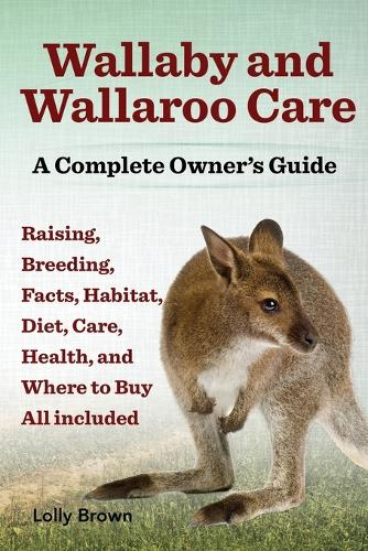 Wallaby and Wallaroo Care. Raising, Breeding, Facts, Habitat, Diet, Care, Health, and Where to Buy All Included. a Complete Owner's Guide (Paperback)