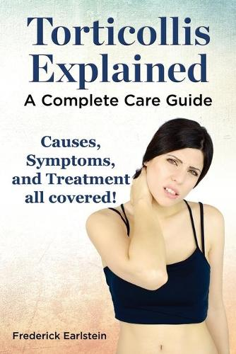 Torticollis Explained. Causes, Symptoms, and Treatment All Covered! a Complete Care Guide (Paperback)
