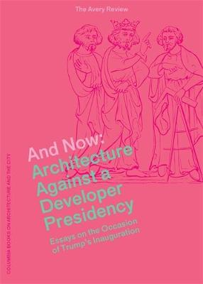 And Now - Architecture Against a Developer Presidency (Essays on the Occasion of Trump`s Inauguration) (Paperback)