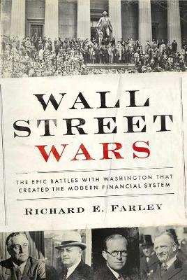 Wall Street Wars: The Epic Battles With Washington that Created the Modern Financial System (Hardback)