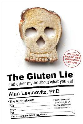 The Gluten Lie: And Other Myths About What You Eat (Hardback)