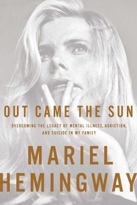 Out Came The Sun: Overcoming the Legacy of Mental Illness, Addiction, and Suicide in My Family (Hardback)
