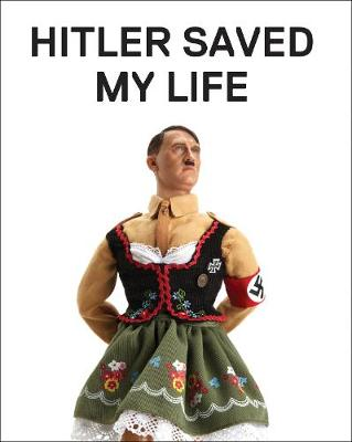 Hitler Saved My Life: WARNING - This book makes jokes about the Third Reich, the Reign of Terror, World War I, cancer, Millard Fillmore, Chernobyl, and features a full-frontal nude photograph of an unattractive man. (Hardback)
