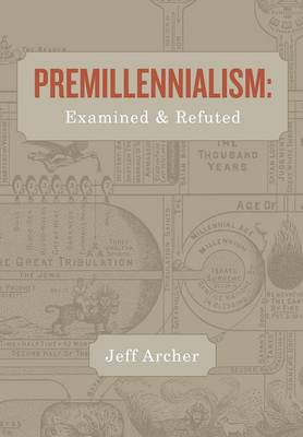 Premillennialism: Examined and Refuted (Paperback)