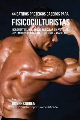 44 Batidos Proteicos Caseros Para Fisicoculturistas: Incremente El Desarrollo Muscular Sin Pastillas, Suplementos de Creatina O Esteroides Anabolicos (Paperback)