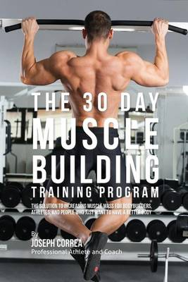 The 30 Day Muscle Building Training Program: The Solution to Increasing Muscle Mass for Bodybuilders, Athletes, and People Who Just Want to Have a Better Body (Paperback)