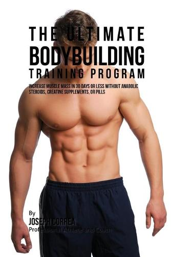 The Ultimate Bodybuilding Training Program: Increase Muscle Mass in 30 Days or Less Without Anabolic Steroids, Creatine Supplements, or Pills (Paperback)