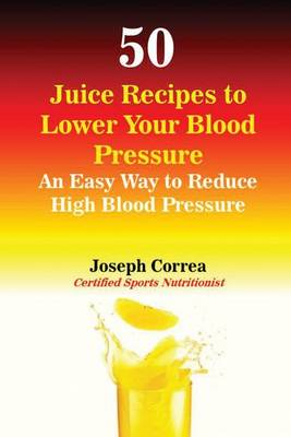 50 Juice Recipes to Lower Your Blood Pressure: An Easy Way to Reduce High Blood Pressure (Paperback)
