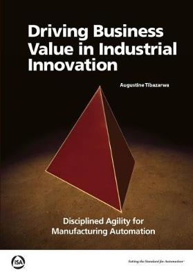 Driving Business Value in Industrial Innovation: Disciplined Agility for Manufacturing Automation (Paperback)