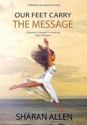 Our Feet Carry the Message: A Beginner's Manual for Inspiring Dance Ministers (Paperback)