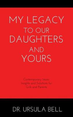 My Legacy to Our Daughters and Yours: Contemporary Issues: Insights and Solutions for Girls and Parents (Hardback)