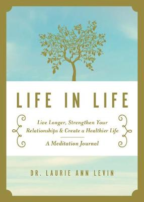 Life in Life: Live Longer, Strengthen Your Relationships, and Create a Healthier Life: A Meditation Journal (Hardback)