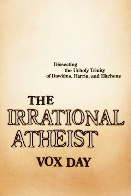 The Irrational Atheist: Dissecting the Unholy Trinity of Dawkins, Harris, And Hitchens (Paperback)